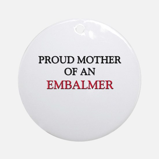 Proud Mother Of An EMBALMER Ornament (Round)