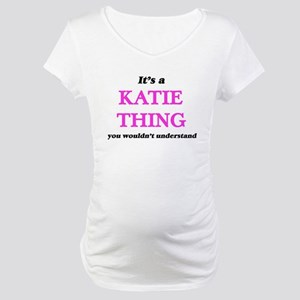It's a Katie thing, you woul Maternity T-Shirt