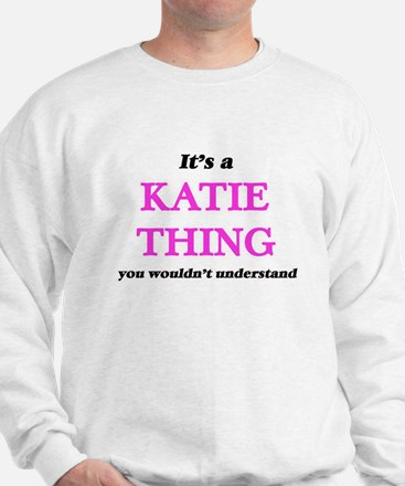 It's a Katie thing, you wouldn' Sweatshirt