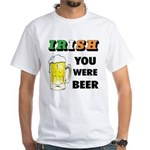 Irish You Were Beer White T-Shirt