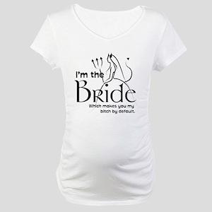 I'm the bride! Maternity T-Shirt