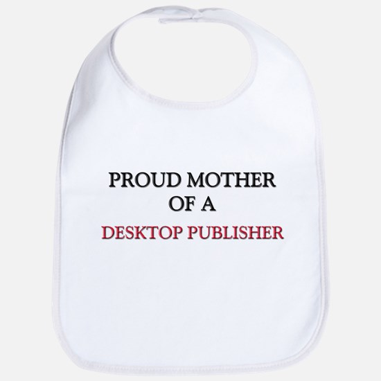 Proud Mother Of A DESKTOP PUBLISHER Bib