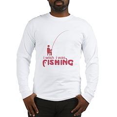 I Wish I Was Fishing Long Sleeve T-Shirt