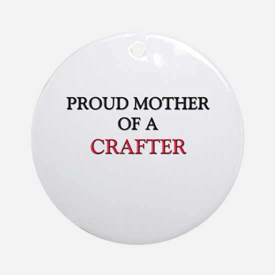 Proud Mother Of A CRAFTER Ornament (Round)