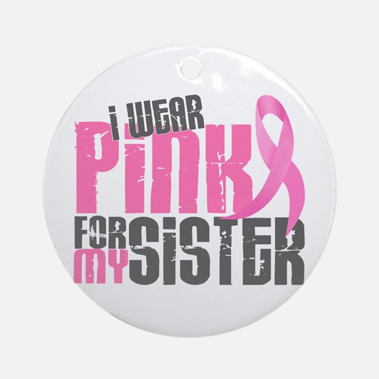 I Wear Pink For My Sister 6.2 Ornament (Round)