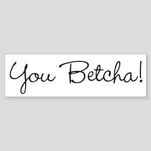 You Betcha! Bumper Sticker