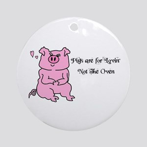 pigs are for lovin -not the oven Ornament (Round)
