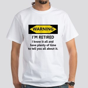 WARNING I'M RETIRED I KNOW IT White T-Shirt
