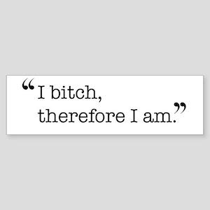 I bitch, therefore I am. Bumper Sticker