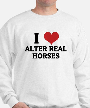 I Love Alter Real Horses Sweatshirt