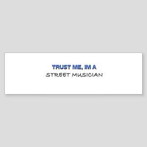 Trust Me I'm a Street Musician Bumper Sticker