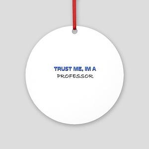 Trust Me I'm a Professor Ornament (Round)