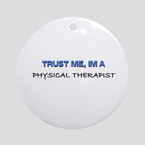 Trust Me I'm a Physical Therapist Ornament (Round)