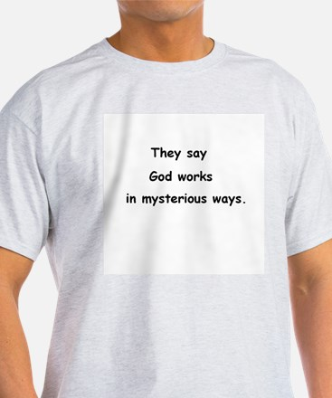 They say God works in mysterious ways. T-Shirt