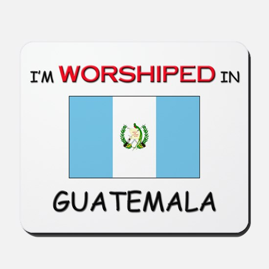 I'm Worshiped In GUATEMALA Mousepad