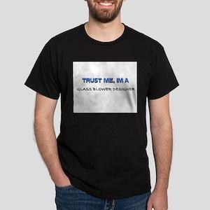 Trust Me I'm a Glass Blower Designer Dark T-Shirt