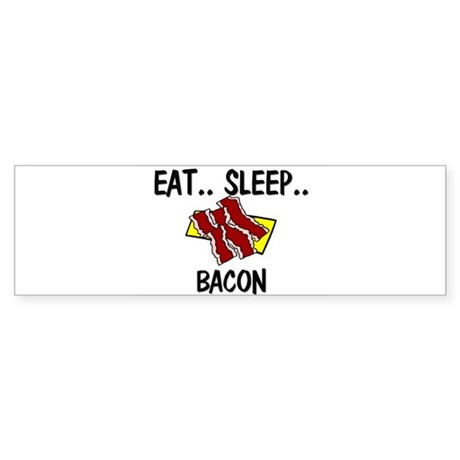 Eat ... Sleep ... BACON Bumper Sticker