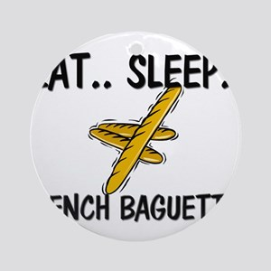 Eat ... Sleep ... FRENCH BAGUETTES Ornament (Round