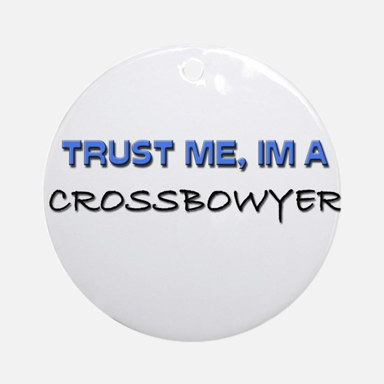 Trust Me I'm a Crossbowyer Ornament (Round)