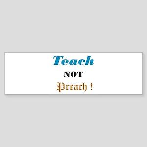 Teach not preach! Bumper Sticker
