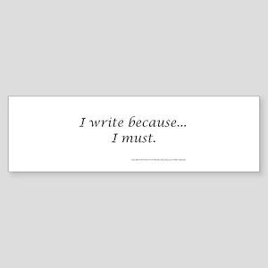 I WRITE BECAUSE I MUST! Bumper Sticker
