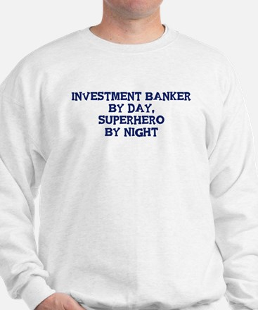 Investment Banker by day Sweatshirt