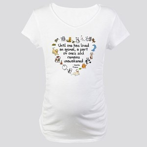 Until One Has Loved An Animal Maternity T-Shirt