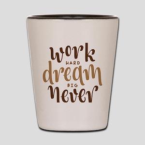 work hard dream big never give up Shot Glass