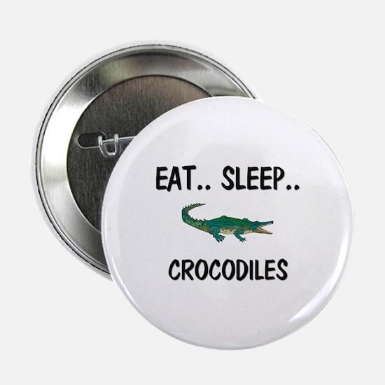 "Eat ... Sleep ... CROCODILES 2.25"" Button"