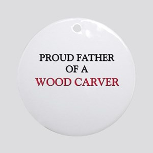 Proud Father Of A WOOD CARVER Ornament (Round)
