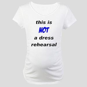 Not a Dress Rehearsal Maternity T-Shirt