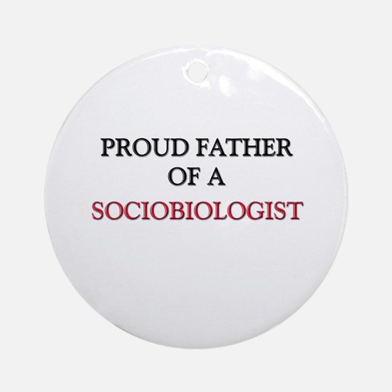 Proud Father Of A SOCIOBIOLOGIST Ornament (Round)
