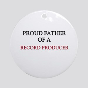 Proud Father Of A RECORD PRODUCER Ornament (Round)