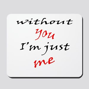 Without You I'm Just Me Mousepad