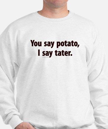 You say potato, I say tater Sweatshirt