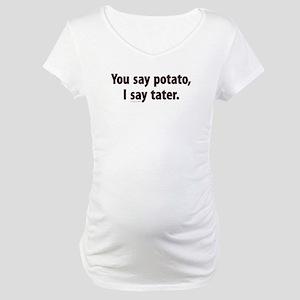You say potato, I say tater Maternity T-Shirt