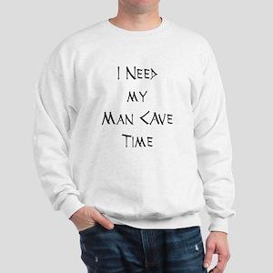 I Need My Man Cave Time Sweatshirt
