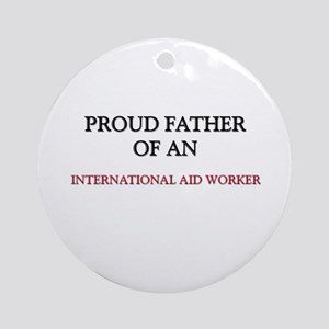 Proud Father Of An INTERNATIONAL AID WORKER Orname