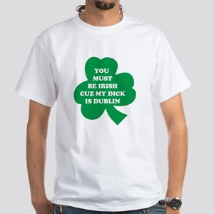 You Must Be Irish Cuz My Dick Is Dublin White T-Sh
