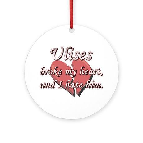 Ulises broke my heart and I hate him Ornament (Rou