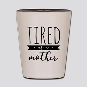 Tired as a Mother Shot Glass