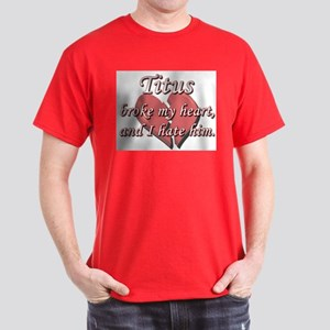 Titus broke my heart and I hate him Dark T-Shirt