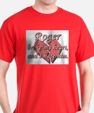 Roger broke my heart and I hate him T-Shirt