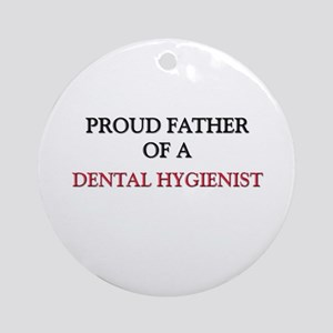 Proud Father Of A DENTAL HYGIENIST Ornament (Round
