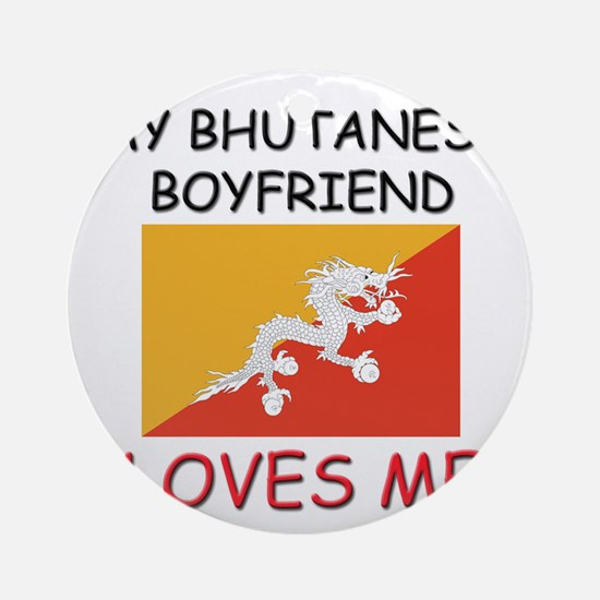 My Bhutanese Boyfriend Loves Me Ornament (Round)