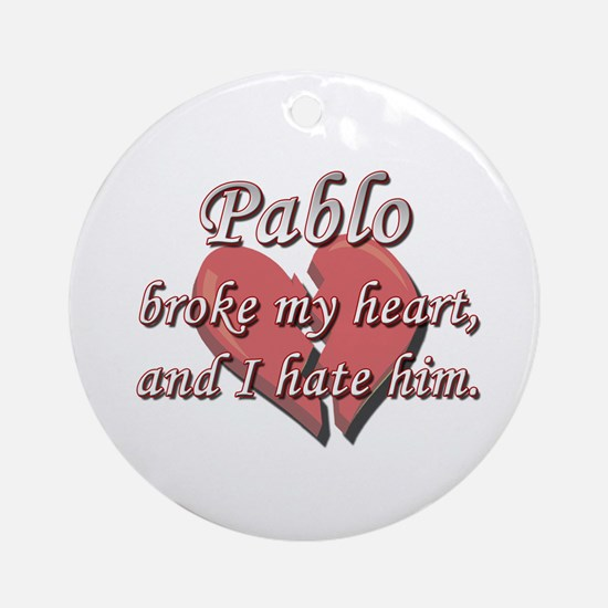 Pablo broke my heart and I hate him Ornament (Roun