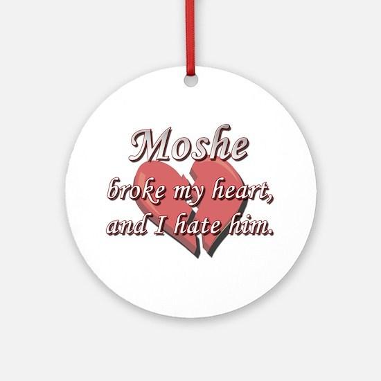 Moshe broke my heart and I hate him Ornament (Roun