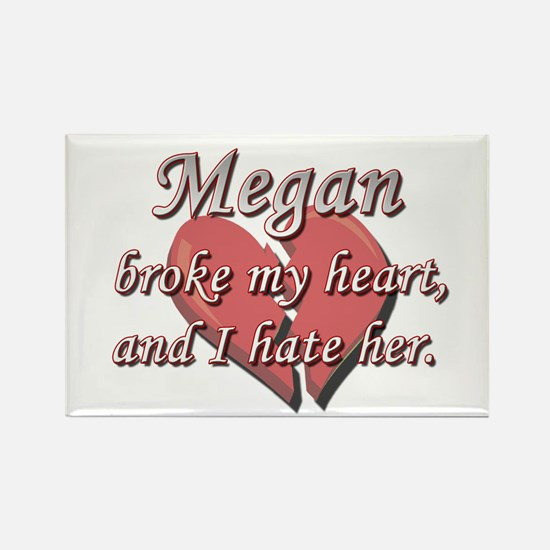 Megan broke my heart and I hate her Rectangle Magn