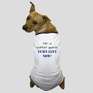 Better World, TURN LEFT NOW! Dog T-Shirt