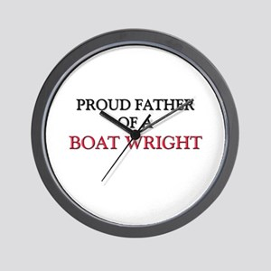 Proud Father Of A BOAT WRIGHT Wall Clock